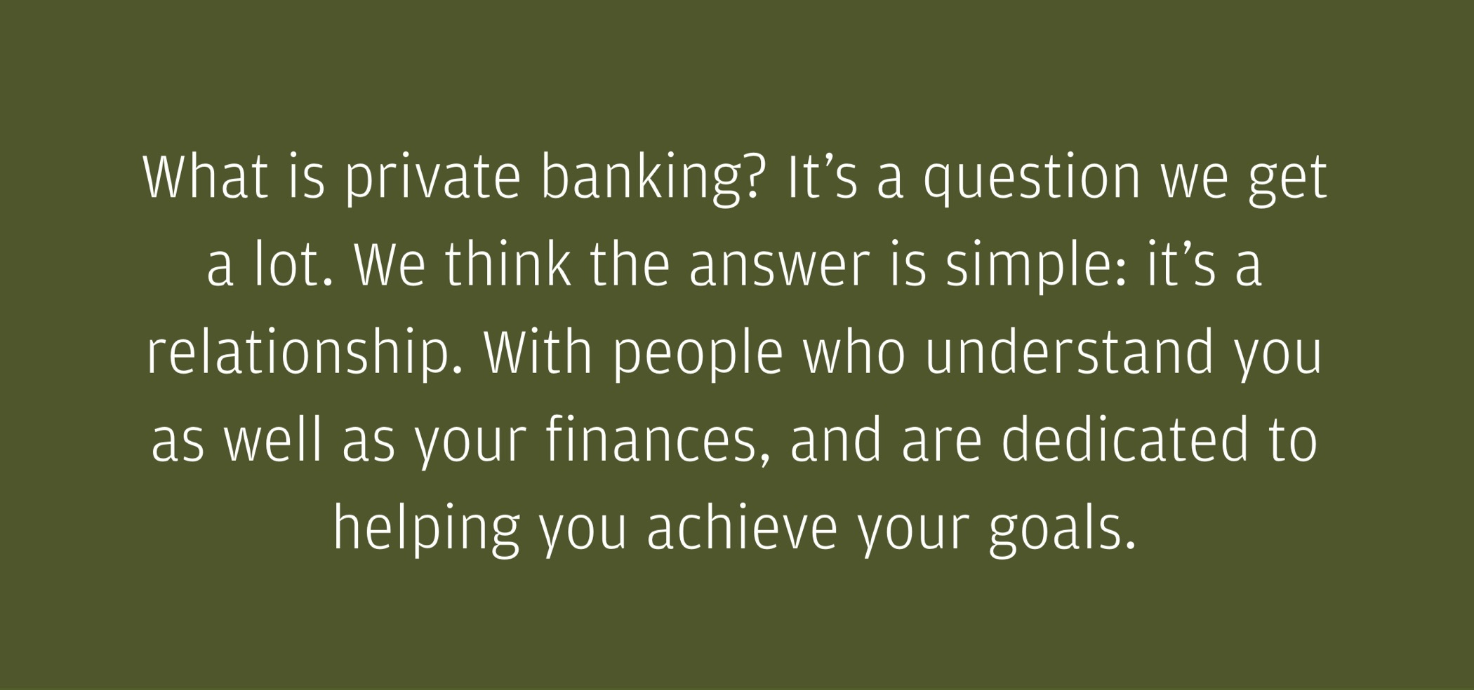"""About Us page quote: """"What is private banking? It's a question we get a lot. We think the answer is simple: it's an enduring relationship. With people who understand you, your life, as well as your finances, and are dedicated to helping you achieve your goals."""""""