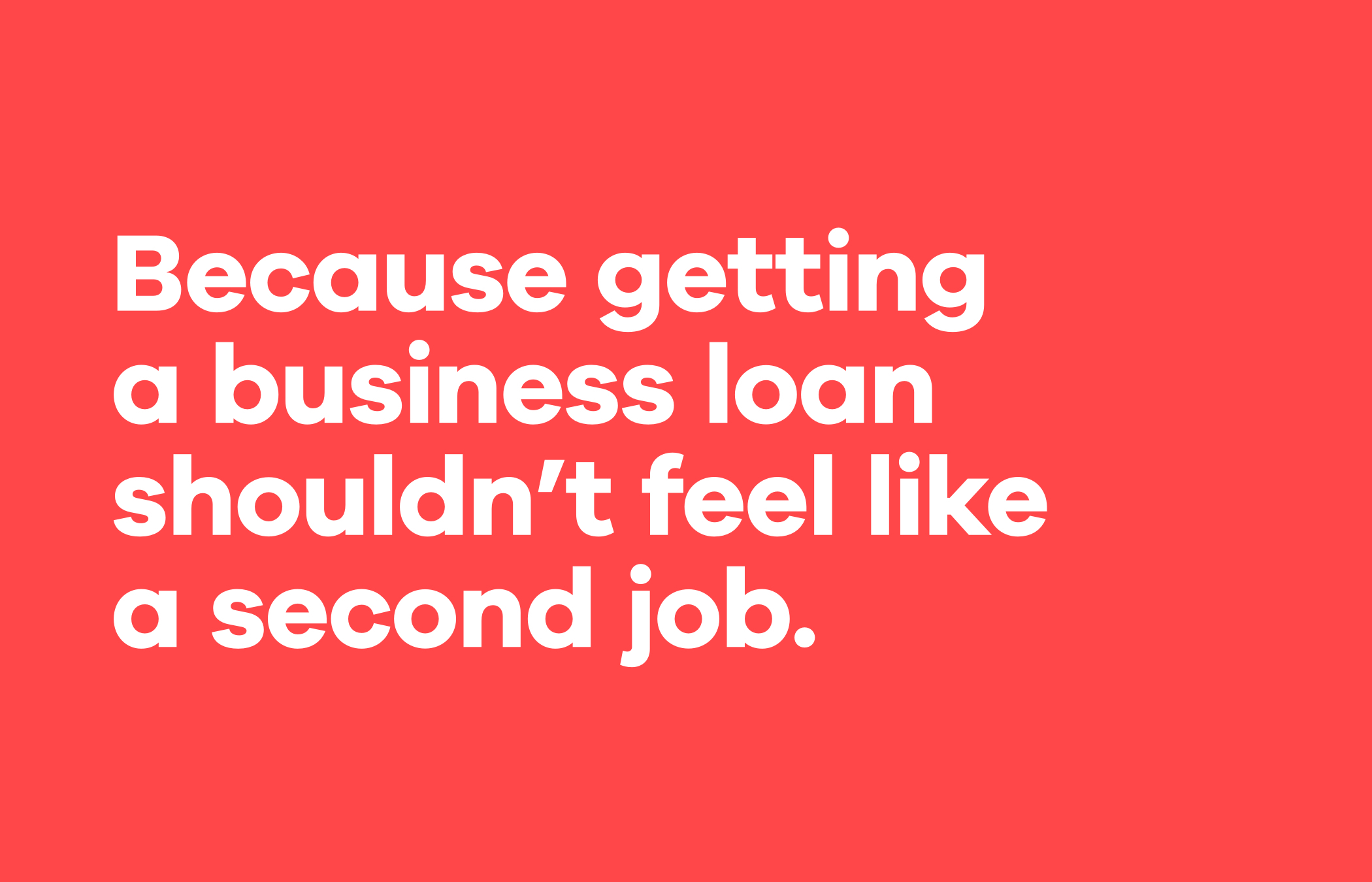 """The text """"Because getting a business loan shouldn't feel like a second job."""" in bold white letters on a red background."""