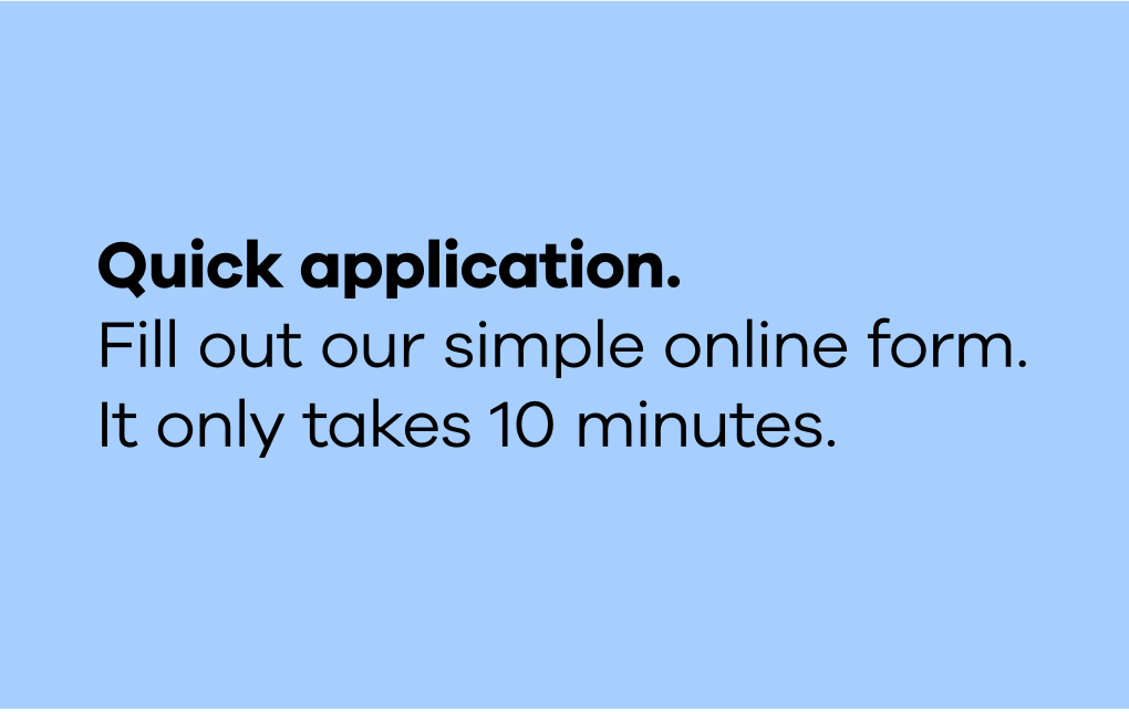"""The text """"Quick application. Fill out our simple online form. It only takes 10 minutes."""" in black type on a light blue background."""